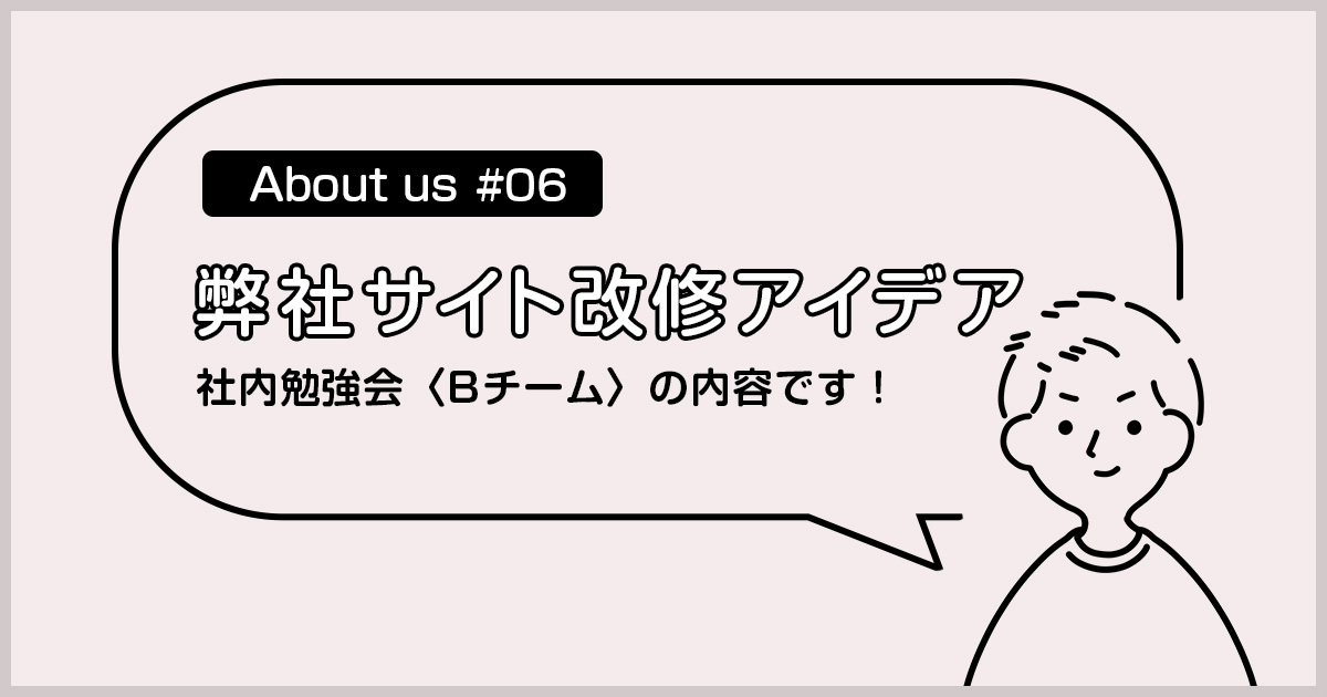 【About us#06】サイト改修アイデア/社内勉強会Bチーム