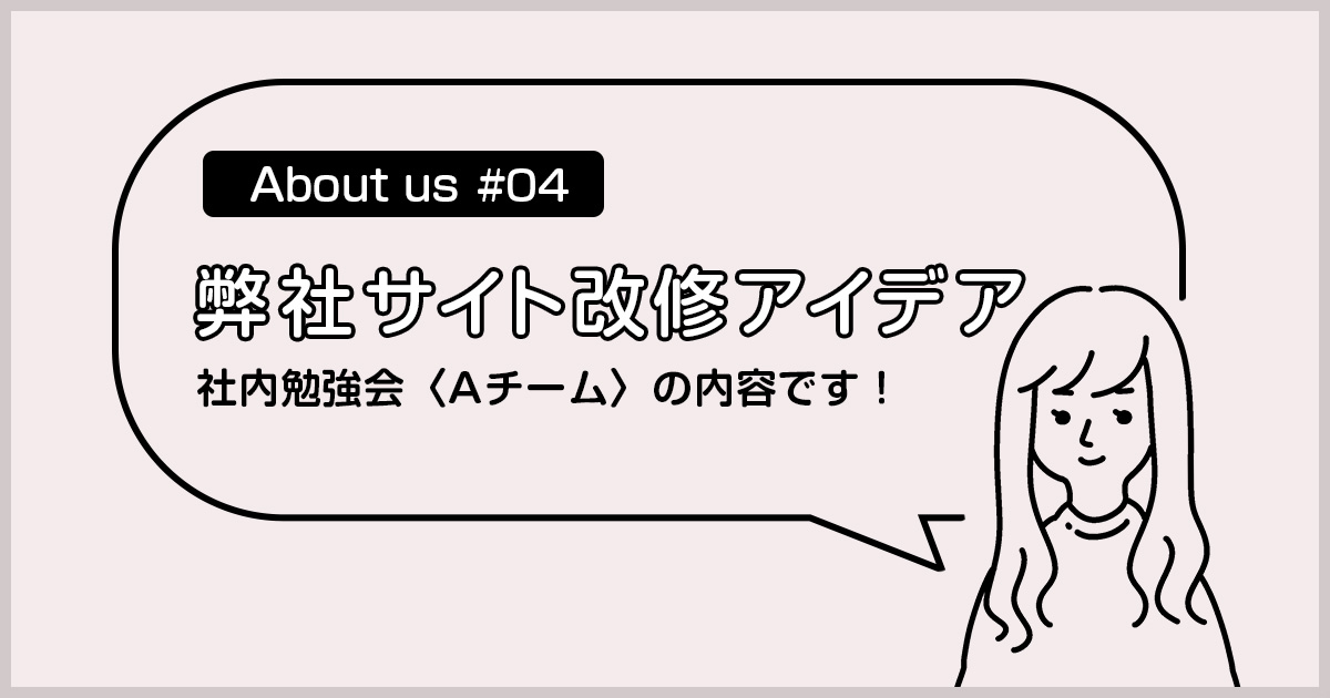 【About us#04】サイト改修アイデア/社内勉強会Aチーム
